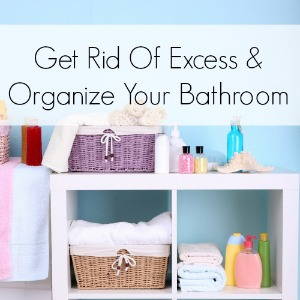 Get Rid Of Excess And Organize Your Bathroom