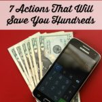 7 Actions That Will Save You Hundreds. These simple tips can help your family save hundreds of dollars per month, so you can save up for what you truly want!