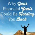 Why Your Financial Goals Could Be Holding You Back. You might have a list of financial goals you are working hard towards, but did you know that it could stopping you from achieving your dreams?