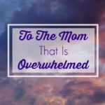 to-the-mom-that-is-overwhelmed