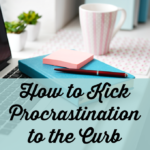 How to Kick Procrastination to the Curb