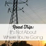 Road Trip: It's Not About Where You're Going. 3 ways to make the most out of your road trip and connect with the ones you love.