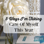 5 Ways I'm Taking Care Of Myself This Year