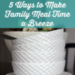 5 Ways to Make Family Meal Time a Breeze